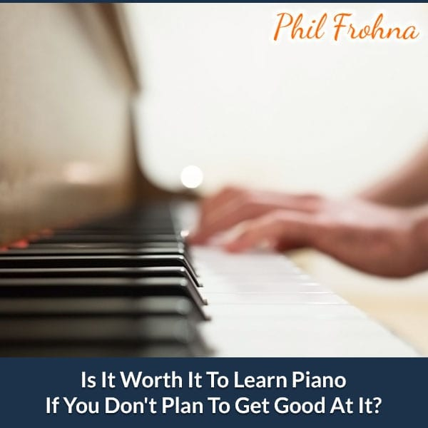 Is It Worth It To Learn Piano If You Don't Plan To Get Good At It?